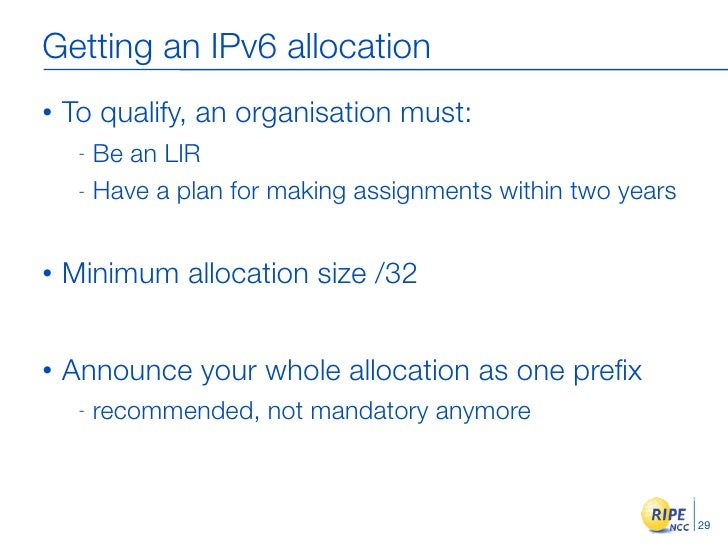 Getting an IPv6 allocation •   To qualify, an organisation must:      - Be an LIR      - Have a plan for making assignment...