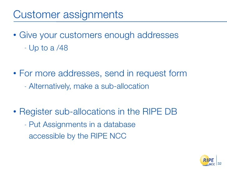 Customer assignments •   Give your customers enough addresses      -   Up to a /48   •   For more addresses, send in reque...