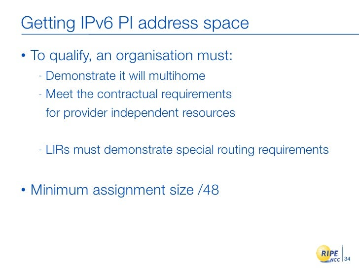 Getting IPv6 PI address space •   To qualify, an organisation must:      - Demonstrate it will multihome      - Meet the c...