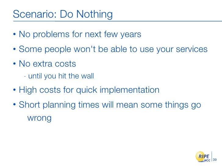 Scenario: Do Nothing •   No problems for next few years •   Some people won't be able to use your services •   No extra co...