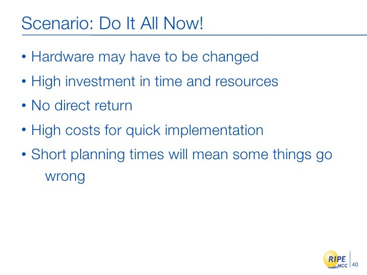 Scenario: Do It All Now! •   Hardware may have to be changed •   High investment in time and resources •   No direct retur...