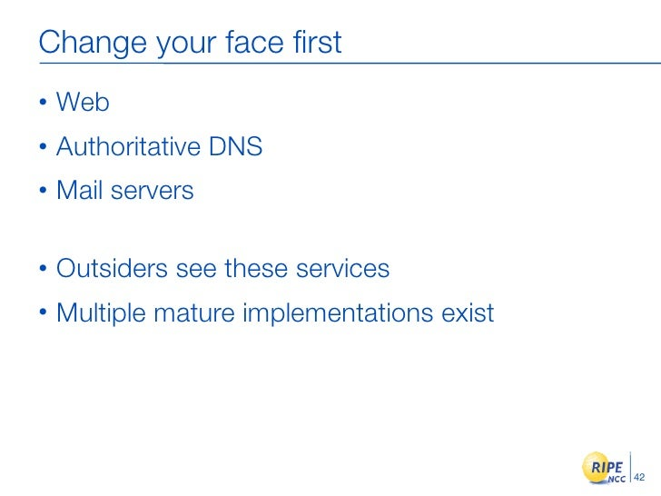 Change your face first •   Web •   Authoritative DNS •   Mail servers  •   Outsiders see these services •   Multiple mature...