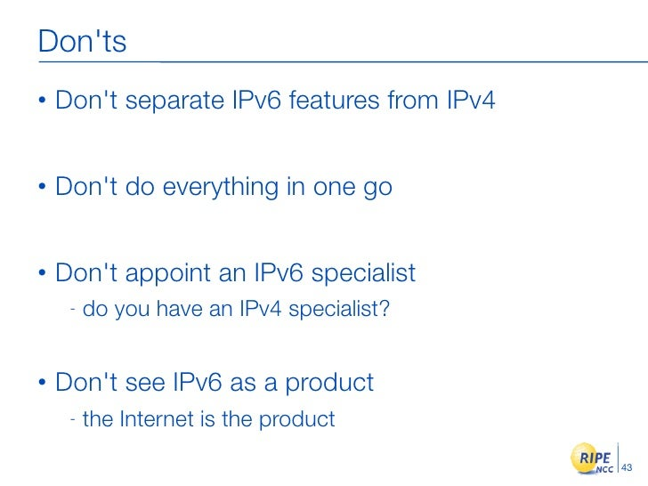 Don'ts •   Don't separate IPv6 features from IPv4   •   Don't do everything in one go   •   Don't appoint an IPv6 speciali...