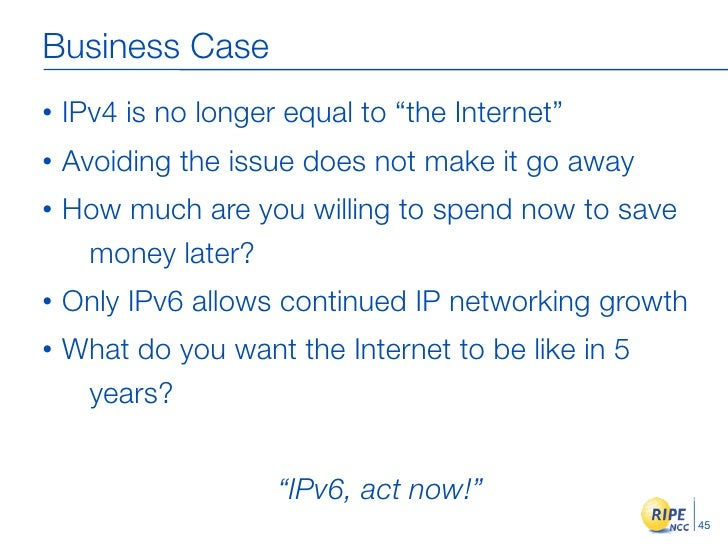 """Business Case •   IPv4 is no longer equal to """"the Internet"""" •   Avoiding the issue does not make it go away •   How much a..."""