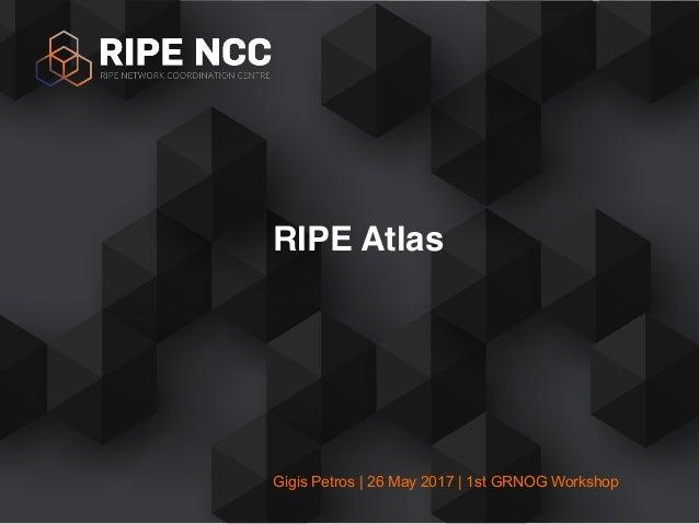 Gigis Petros | 26 May 2017 | 1st GRNOG Workshop RIPE Atlas