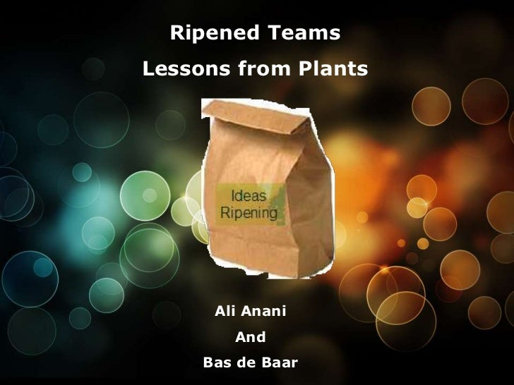 Ripened Teams<br />Lessons from Plants<br />Ali Anani<br />And<br />Bas de Baar<br />