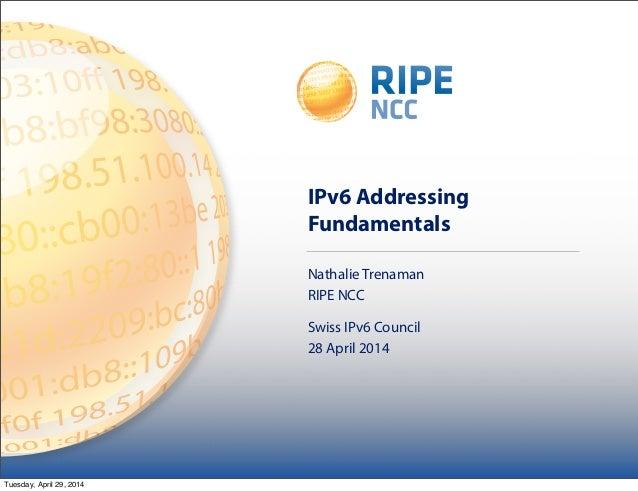 IPv6 Addressing Fundamentals Nathalie Trenaman RIPE NCC Swiss IPv6 Council 28 April 2014 Tuesday, April 29, 2014