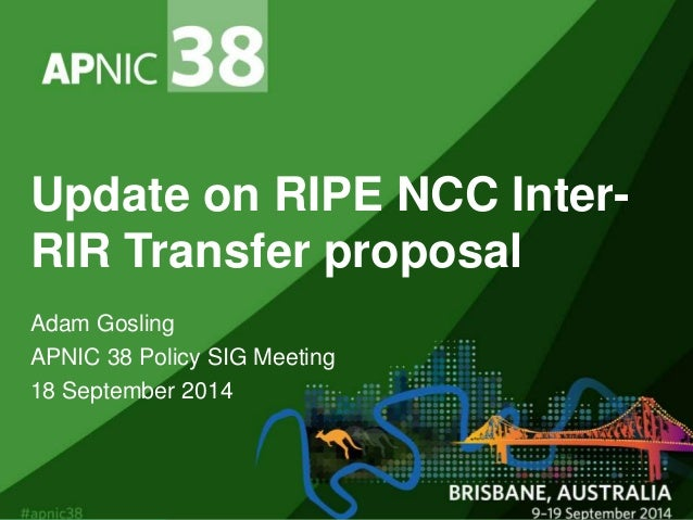 Update on RIPE NCC Inter-  RIR Transfer proposal  Adam Gosling  APNIC 38 Policy SIG Meeting  18 September 2014