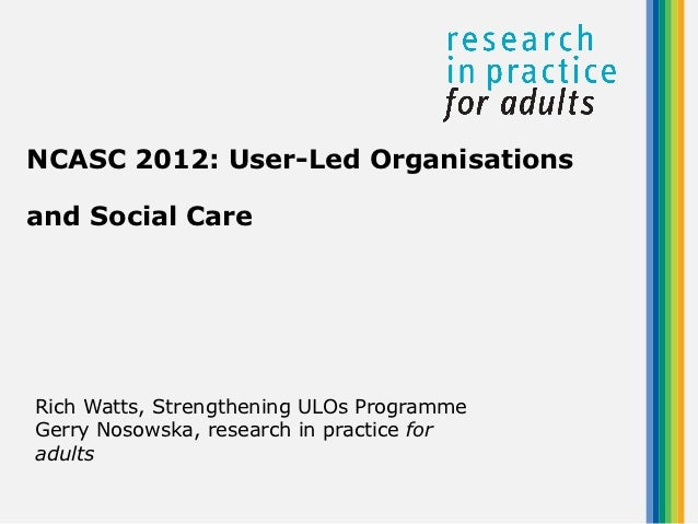 NCASC 2012: User-Led Organisationsand Social CareRich Watts, Strengthening ULOs ProgrammeGerry Nosowska, research in pract...