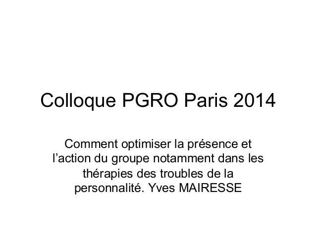 Colloque PGRO Paris 2014 Comment optimiser la présence et l'action du groupe notamment dans les thérapies des troubles de ...