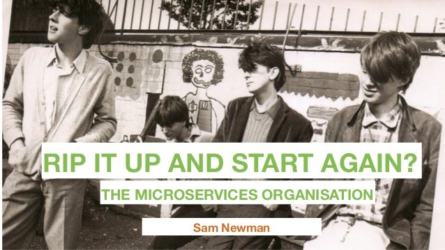 RIP IT UP AND START AGAIN? Sam Newman THE MICROSERVICES ORGANISATION