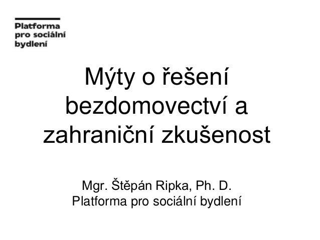 Mýty o řešení bezdomovectví a zahraniční zkušenost Mgr. Štěpán Ripka, Ph. D. Platforma pro sociální bydlení
