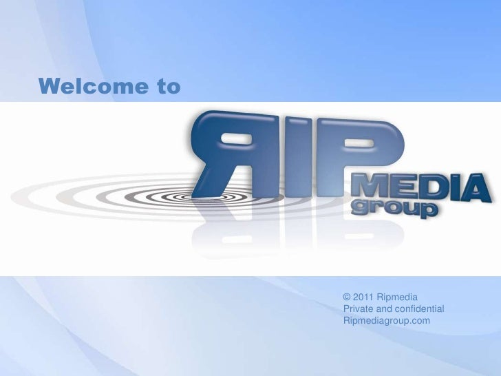 Welcometo <br />© 2011 Ripmedia<br />Private and confidential<br />Ripmediagroup.com<br />