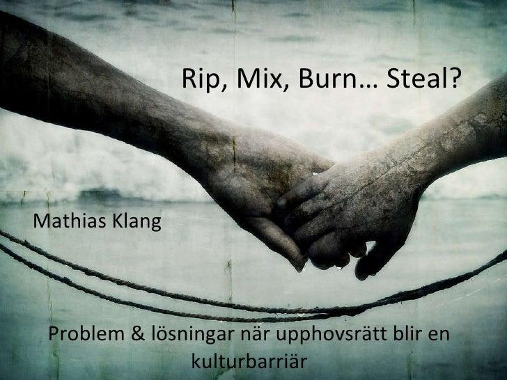 Rip, Mix, Burn… Steal?  Problem & lösningar när upphovsrätt blir en kulturbarriär Mathias Klang