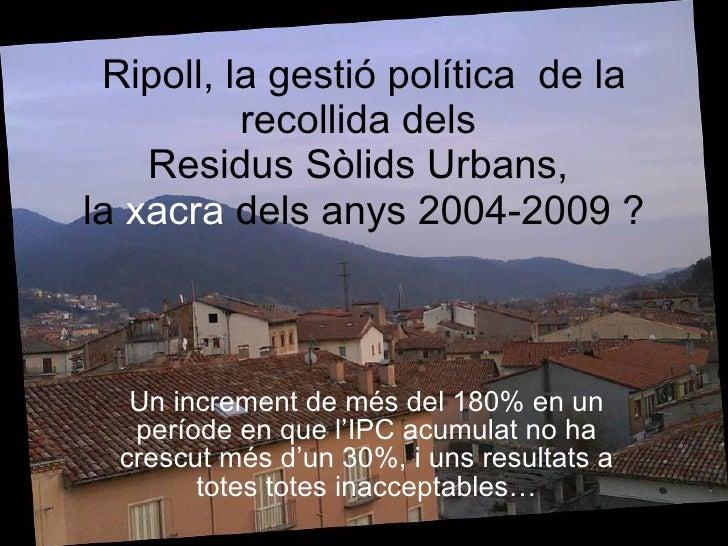 Ripoll, la gestió política  de la recollida dels  Residus Sòlids Urbans,  la  xacra  dels anys 2004-2009 ? Un increment de...