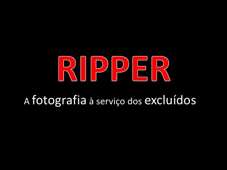 RIPPER<br />A fotografia à serviço dos excluídos<br />