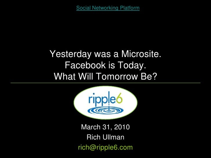 Social Networking Platform     Yesterday was a Microsite.    Facebook is Today.  What Will Tomorrow Be?            March 3...
