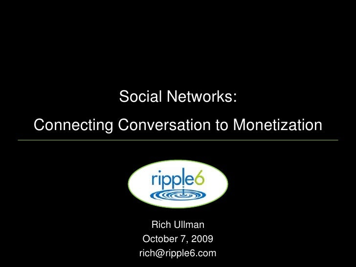 Social Networks:Connecting Conversation to Monetization<br />Rich Ullman <br />October 7, 2009<br />rich@ripple6.com<br />