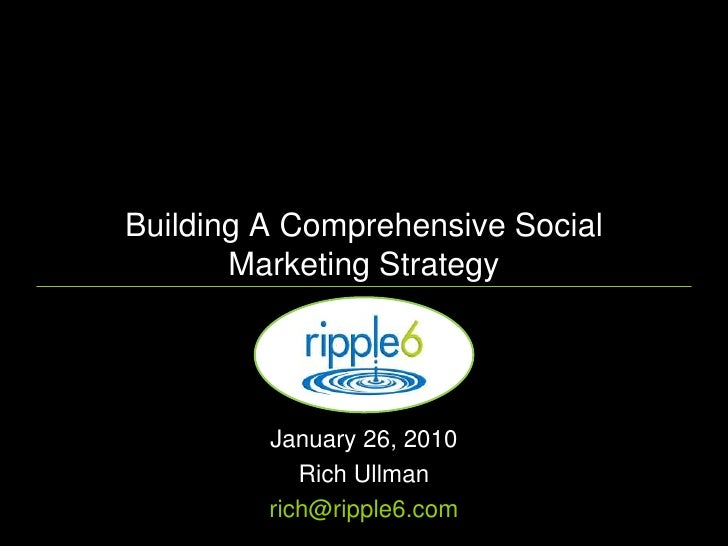 Building A Comprehensive Social Marketing Strategy<br />January 26, 2010 <br />Rich Ullman<br />rich@ripple6.com<br />