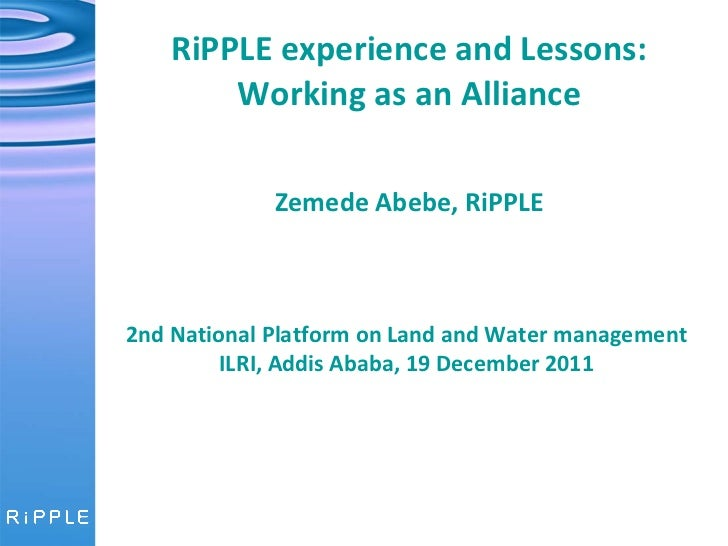 RiPPLE experience and Lessons: Working as an Alliance   Zemede Abebe, RiPPLE 2nd National Platform on Land and Water manag...