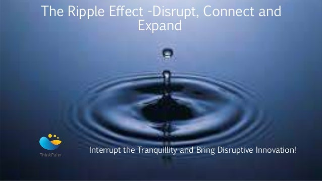 The Ripple Effect -Disrupt, Connect and Expand Interrupt the Tranquillity and Bring Disruptive Innovation!