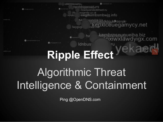 Ripple Effect Algorithmic Threat Intelligence & Containment Ping @OpenDNS.com