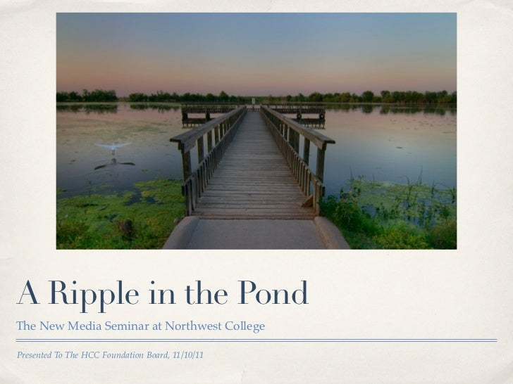 A Ripple in the PondThe New Media Seminar at Northwest CollegePresented To The HCC Foundation Board, 11/10/11