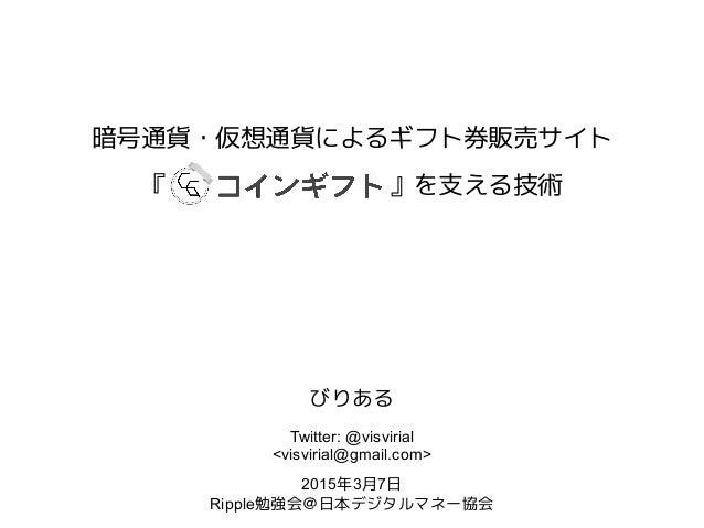 暗号通貨・仮想通貨によるギフト券販売サイト 『         』を支える技術 びりある Twitter: @visvirial <visvirial@gmail.com> 2015年3月7日 Ripple勉強会@日本デジタルマネー協会