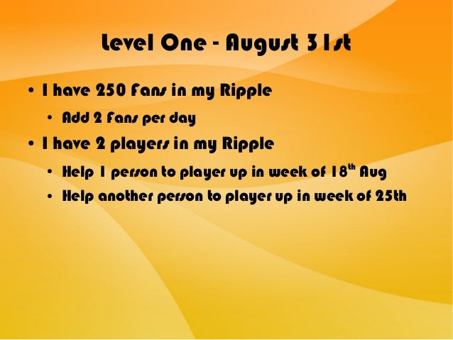 Level One - August 31st ● I have 250 Fans in my Ripple ● Add 2 Fans per day ● I have 2 players in my Ripple ● Help 1 perso...