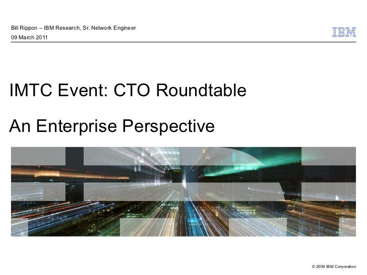 IMTC Event: CTO Roundtable An Enterprise Perspective Bill Rippon – IBM Research, Sr. Network Engineer 09 March 2011