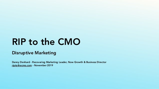 RIP to the CMO Disruptive Marketing Danny Denhard - Recovering Marketing Leader, Now Growth & Business Director riptothecm...