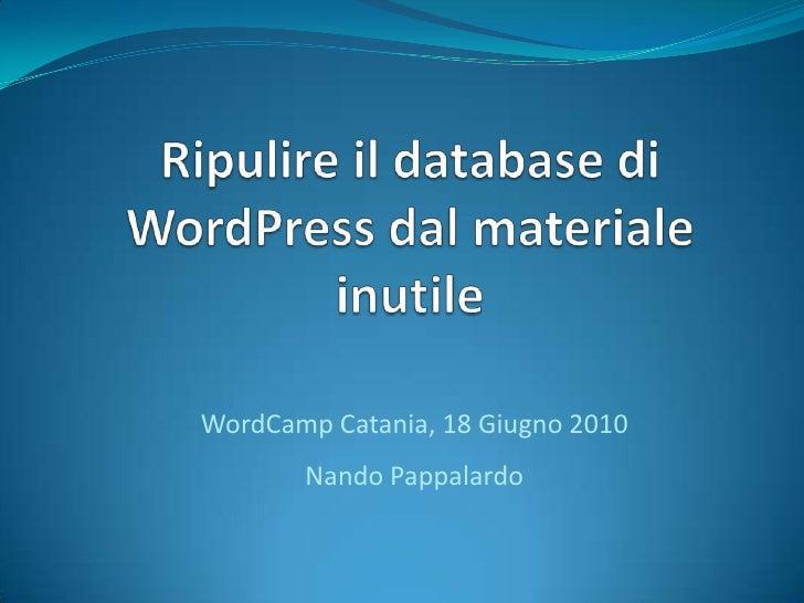Ripulire il database di WordPress dal materiale inutile<br />WordCamp Catania, 18 Giugno 2010Nando Pappalardo<br />