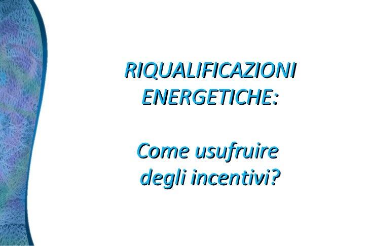 RIQUALIFICAZIONI  ENERGETICHE: Come usufruire degli incentivi?