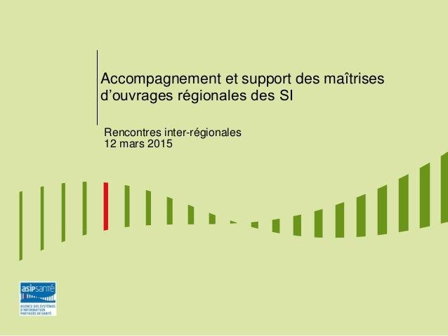 Accompagnement et support des maîtrises d'ouvrages régionales des SI Rencontres inter-régionales 12 mars 2015