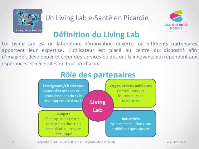 Définition du Living Lab Rôle des partenaires 26/03/2015Propriété du GCS e-Santé Picardie – Reproduction Interdite Un Livi...