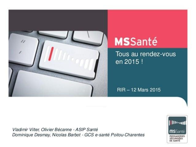 RIR – 12 Mars 2015 Tous au rendez-vous en 2015 ! Vladimir Vilter, Olivier Bécanne - ASIP Santé Dominique Desmay, Nicolas B...