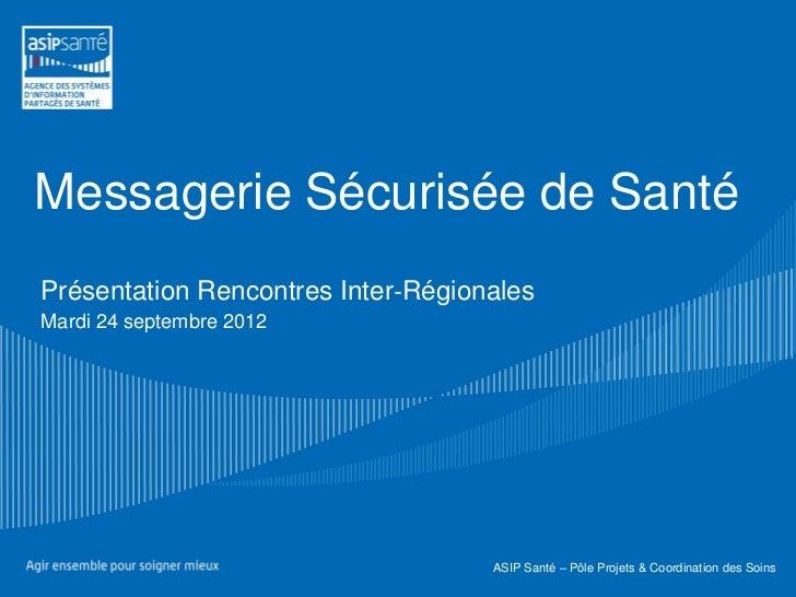 Messagerie Sécurisée de SantéPrésentation Rencontres Inter‐RégionalesMardi 24 septembre 2012                              ...