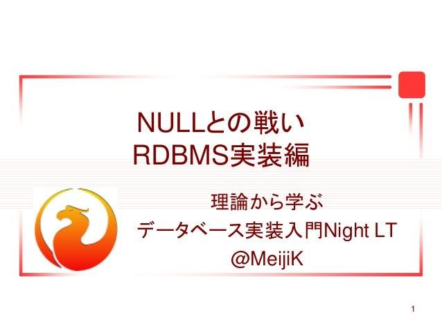 1 NULLとの戦い RDBMS実装編 理論から学ぶ データベース実装入門Night LT @MeijiK