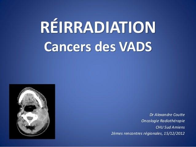 RÉIRRADIATION Cancers des VADS Dr Alexandre Coutte Oncologie Radiothérapie CHU Sud Amiens 2èmes rencontres régionales, 15/...