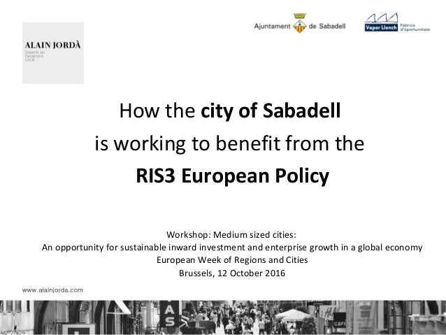 How the city of Sabadell is working to benefit from the RIS3 European Policy Workshop: Medium sized cities: An opportunity...