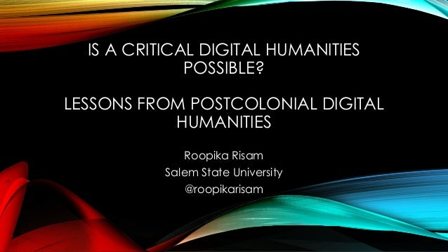 IS A CRITICAL DIGITAL HUMANITIES POSSIBLE? LESSONS FROM POSTCOLONIAL DIGITAL HUMANITIES Roopika Risam Salem State Universi...