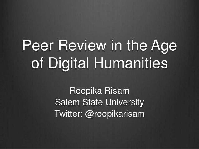 Peer Review in the Age of Digital Humanities Roopika Risam Salem State University Twitter: @roopikarisam
