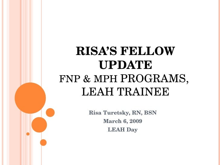 RISA'S FELLOW UPDATE FNP & MPH  PROGRAMS,  LEAH TRAINEE Risa Turetsky, RN, BSN March 6, 2009 LEAH Day