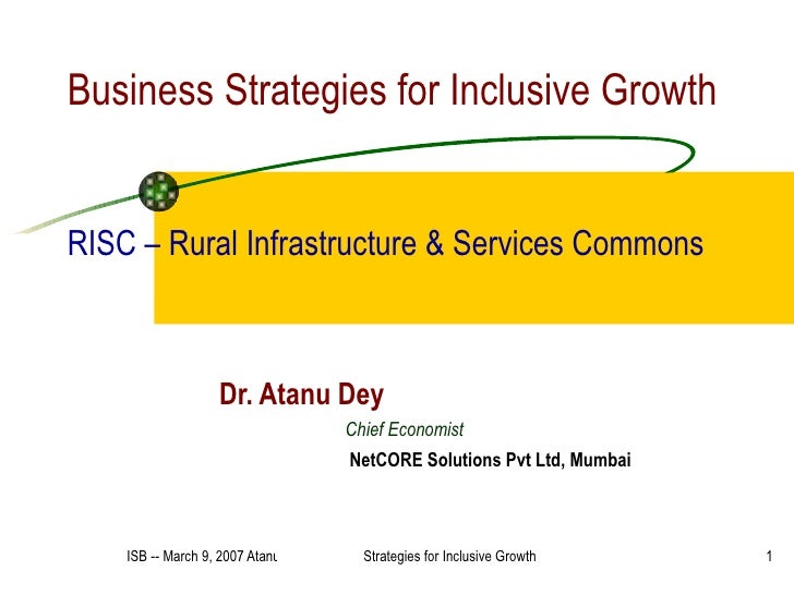 Business Strategies for Inclusive Growth RISC – Rural Infrastructure & Services Commons Dr. Atanu Dey Chief Economist NetC...
