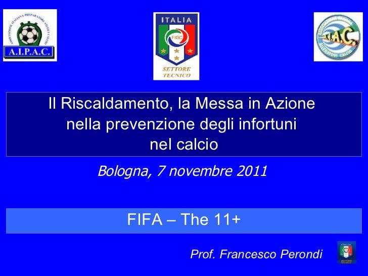 Il Riscaldamento, la Messa in Azione  nella prevenzione degli infortuni  nel calcio Bologna, 7 novembre 2011 Prof. Frances...