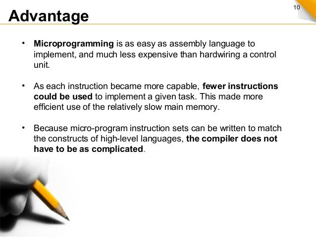 10 Advantage • Microprogramming is as easy as assembly language to implement, and much less expensive than hardwiring a co...