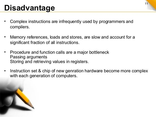 11 Disadvantage • Complex instructions are infrequently used by programmers and compilers. • Memory references, loads and ...