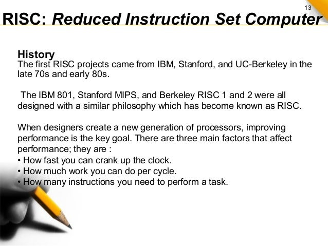 13 RISC: Reduced Instruction Set Computer History The first RISC projects came from IBM, Stanford, and UC-Berkeley in the ...