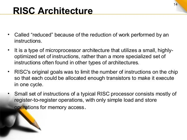 """14 RISC Architecture • Called """"reduced"""" because of the reduction of work performed by an instructions. • It is a type of m..."""