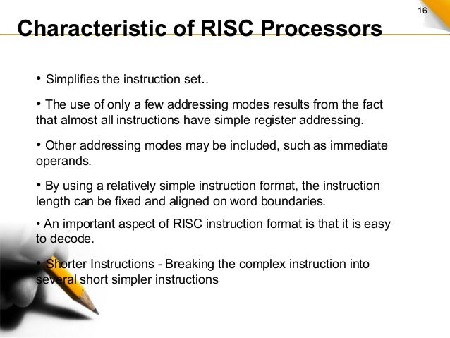 16 Characteristic of RISC Processors • Simplifies the instruction set.. • The use of only a few addressing modes results f...